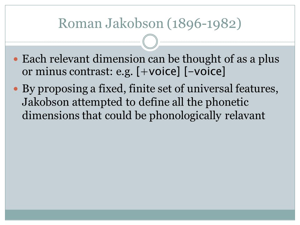 Roman Jakobson (1896-1982) Each relevant dimension can be thought of as a plus or minus contrast: e.g. [+voice] [-voice]